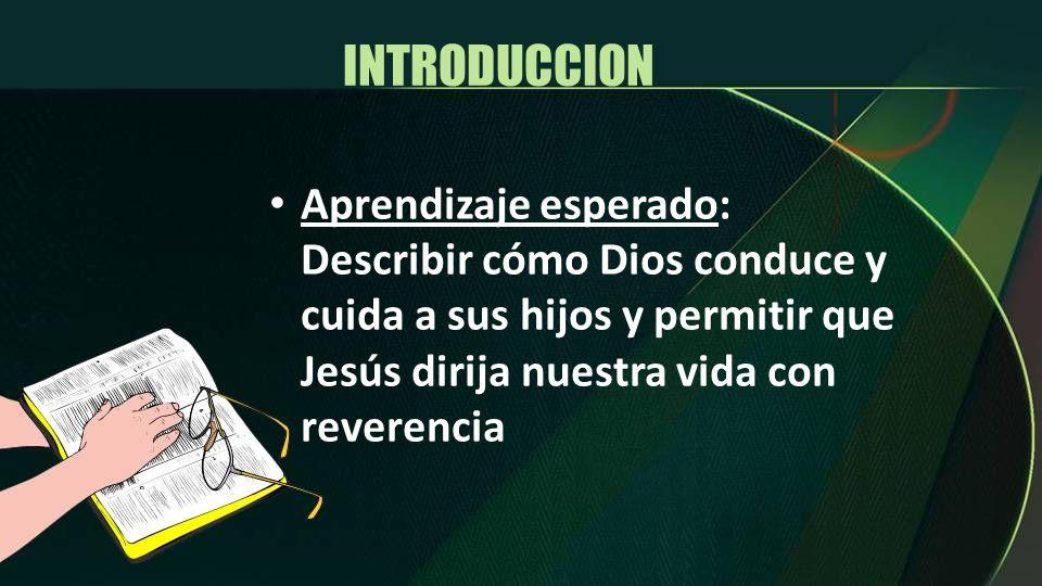 INTRODUCCION Aprendizaje esperado: Describir cómo Dios conduce y cuida a sus hijos y permitir que Jesús dirija nuestra vida con reverencia