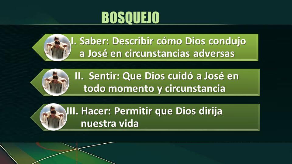 I.Saber: Describir cómo Dios condujo a José en circunstancias adversas II.Sentir: Que Dios cuidó a José en todo momento y circunstancia III. Hacer: Pe