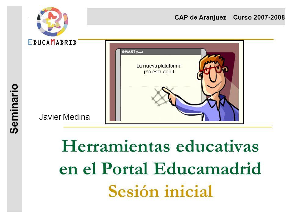 Herramientas educativas en el Portal Educamadrid Sesión inicial Javier Medina Seminario CAP de AranjuezCurso 2007-2008 La nueva plataforma ¡Ya está aq