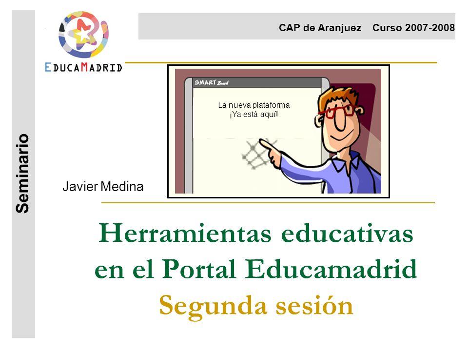 Herramientas educativas en el Portal Educamadrid Segunda sesión Javier Medina Seminario CAP de AranjuezCurso 2007-2008 La nueva plataforma ¡Ya está aq