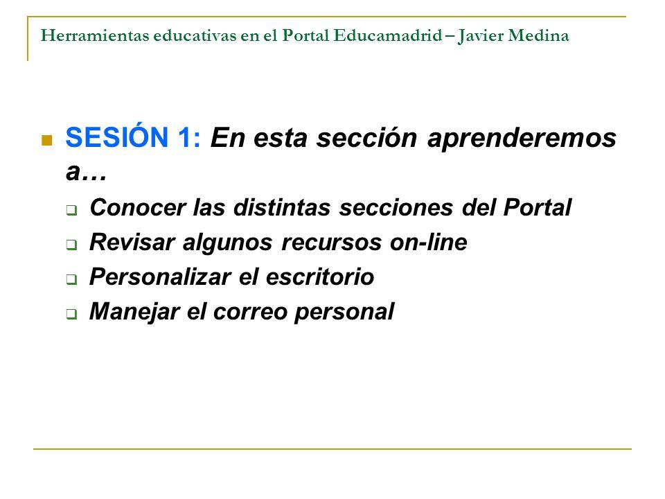 Herramientas educativas en el Portal Educamadrid – Javier Medina SESIÓN 1: En esta sección aprenderemos a… Conocer las distintas secciones del Portal