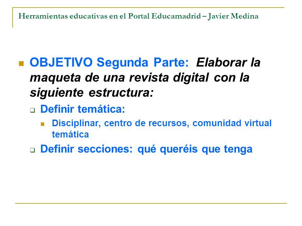 Herramientas educativas en el Portal Educamadrid – Javier Medina OBJETIVO Segunda Parte: Elaborar la maqueta de una revista digital con la siguiente e