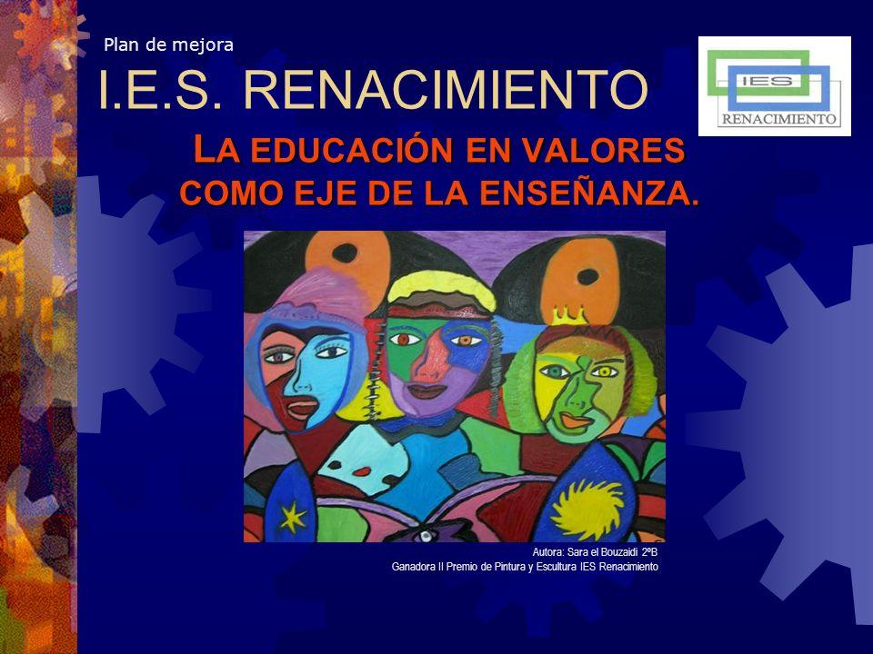 Plan de mejora L A EDUCACIÓN EN VALORES COMO EJE DE LA ENSEÑANZA. Autora: Sara el Bouzaidi 2ºB Ganadora II Premio de Pintura y Escultura IES Renacimie