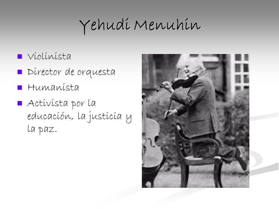 Yehudi Menuhin Violinista Violinista Director de orquesta Director de orquesta Humanista Humanista Activista por la educación, la justicia y la paz.