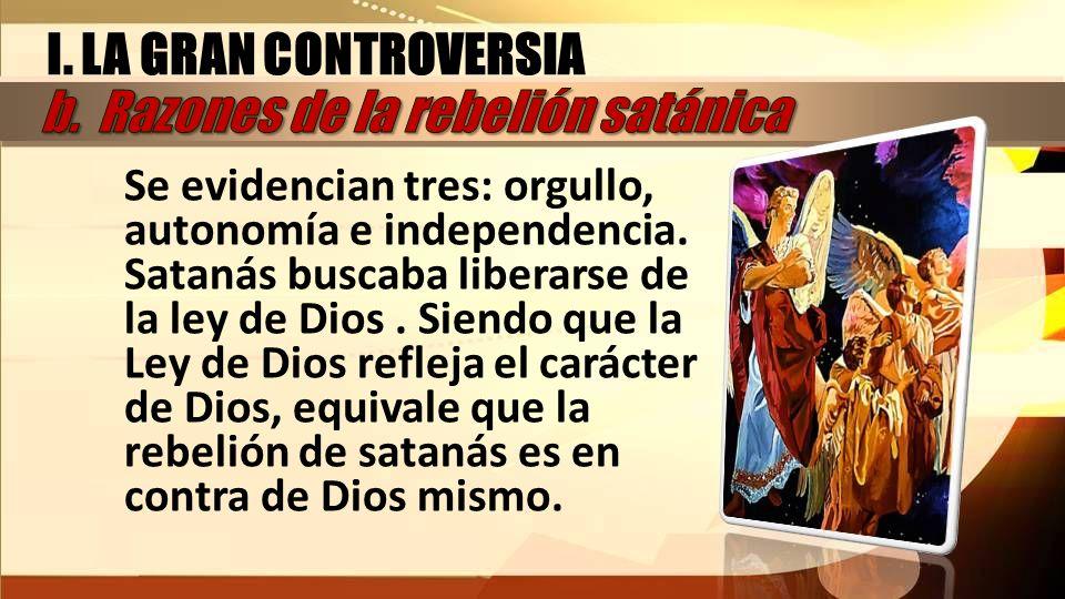 I. LA GRAN CONTROVERSIA Se evidencian tres: orgullo, autonomía e independencia. Satanás buscaba liberarse de la ley de Dios. Siendo que la Ley de Dios