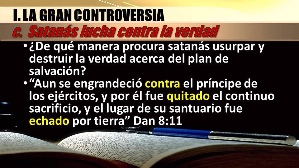 I. LA GRAN CONTROVERSIA ¿De qué manera procura satanás usurpar y destruir la verdad acerca del plan de salvación? Aun se engrandeció contra el príncip