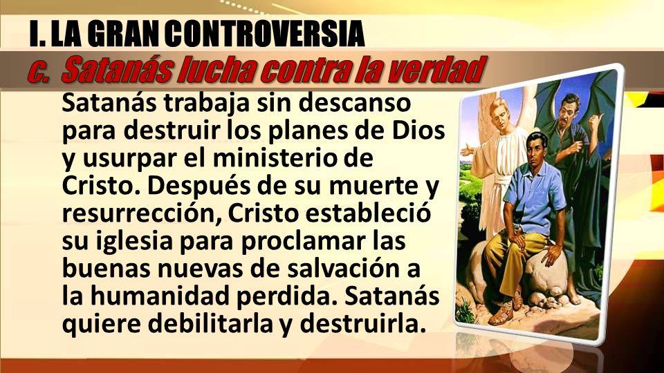 I. LA GRAN CONTROVERSIA Satanás trabaja sin descanso para destruir los planes de Dios y usurpar el ministerio de Cristo. Después de su muerte y resurr