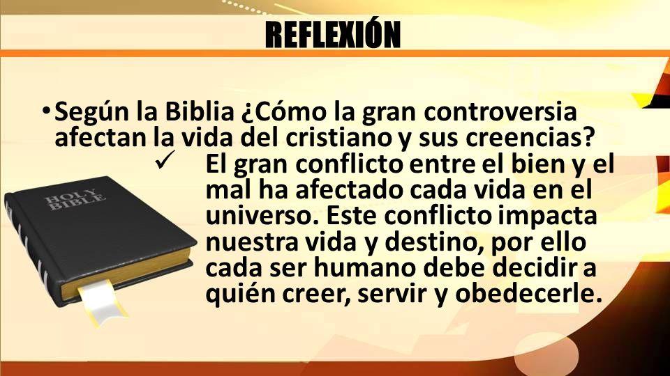 REFLEXIÓN Según la Biblia ¿Cómo la gran controversia afectan la vida del cristiano y sus creencias? El gran conflicto entre el bien y el mal ha afecta