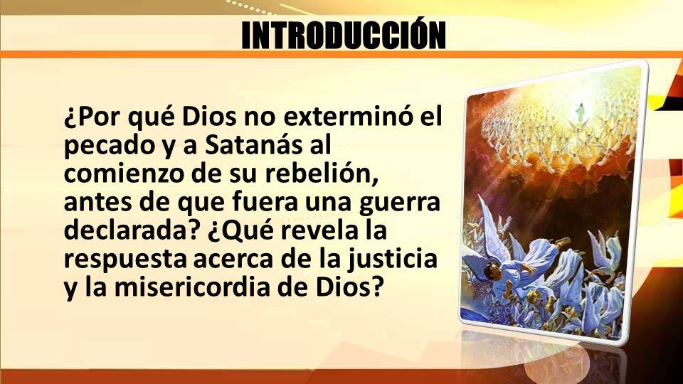INTRODUCCIÓN ¿Por qué Dios no exterminó el pecado y a Satanás al comienzo de su rebelión, antes de que fuera una guerra declarada? ¿Qué revela la resp