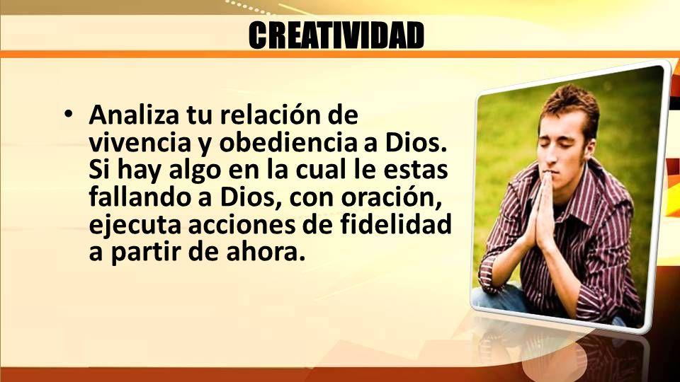 CREATIVIDAD Analiza tu relación de vivencia y obediencia a Dios. Si hay algo en la cual le estas fallando a Dios, con oración, ejecuta acciones de fid