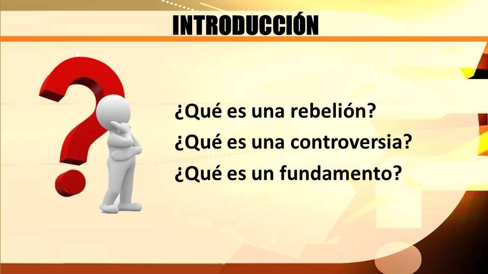 INTRODUCCIÓN ¿Qué es una rebelión? ¿Qué es una controversia? ¿Qué es un fundamento?
