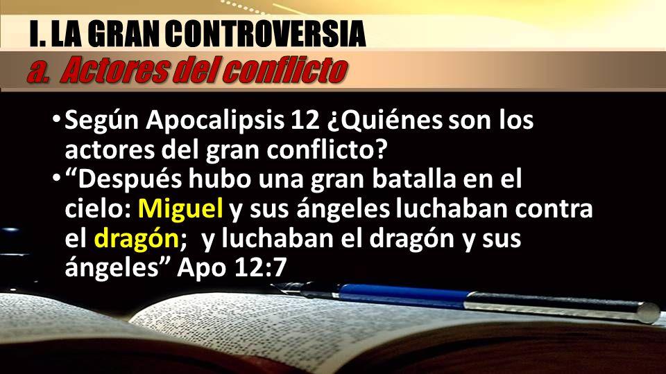 I. LA GRAN CONTROVERSIA Según Apocalipsis 12 ¿Quiénes son los actores del gran conflicto? Después hubo una gran batalla en el cielo: Miguel y sus ánge