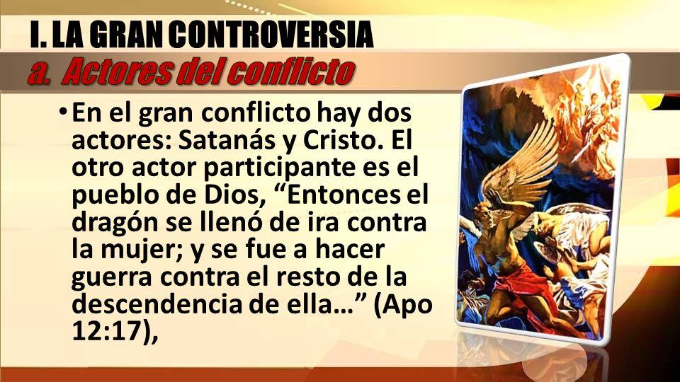 I. LA GRAN CONTROVERSIA En el gran conflicto hay dos actores: Satanás y Cristo. El otro actor participante es el pueblo de Dios, Entonces el dragón se