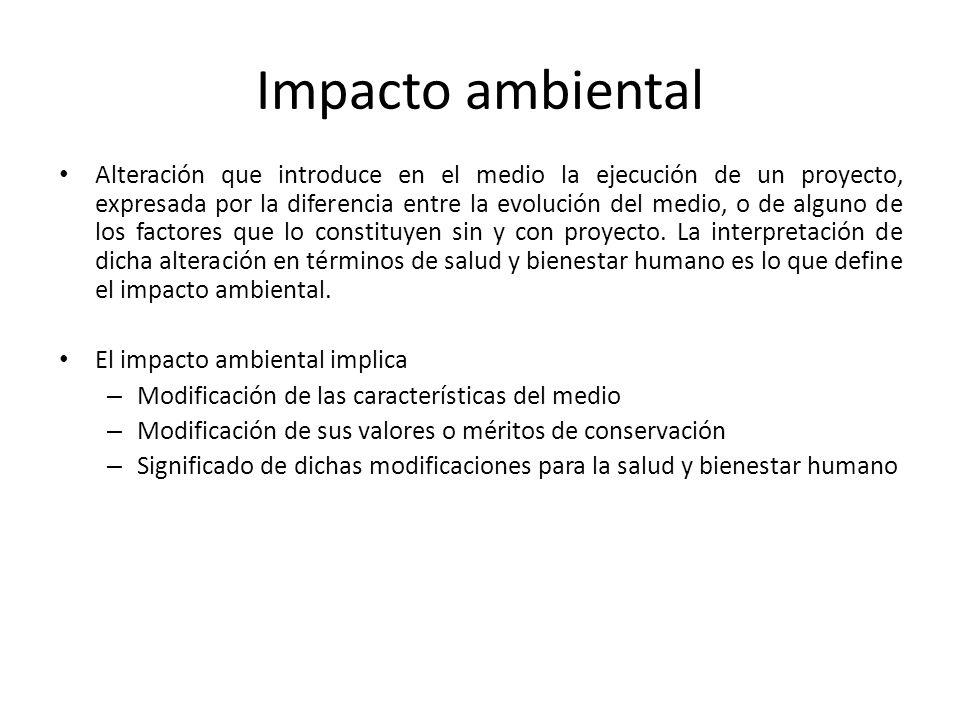 Impacto ambiental Alteración que introduce en el medio la ejecución de un proyecto, expresada por la diferencia entre la evolución del medio, o de alg