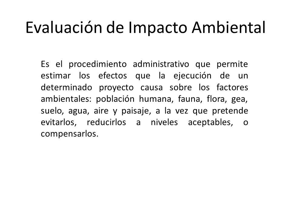 Evaluación de Impacto Ambiental Es el procedimiento administrativo que permite estimar los efectos que la ejecución de un determinado proyecto causa s