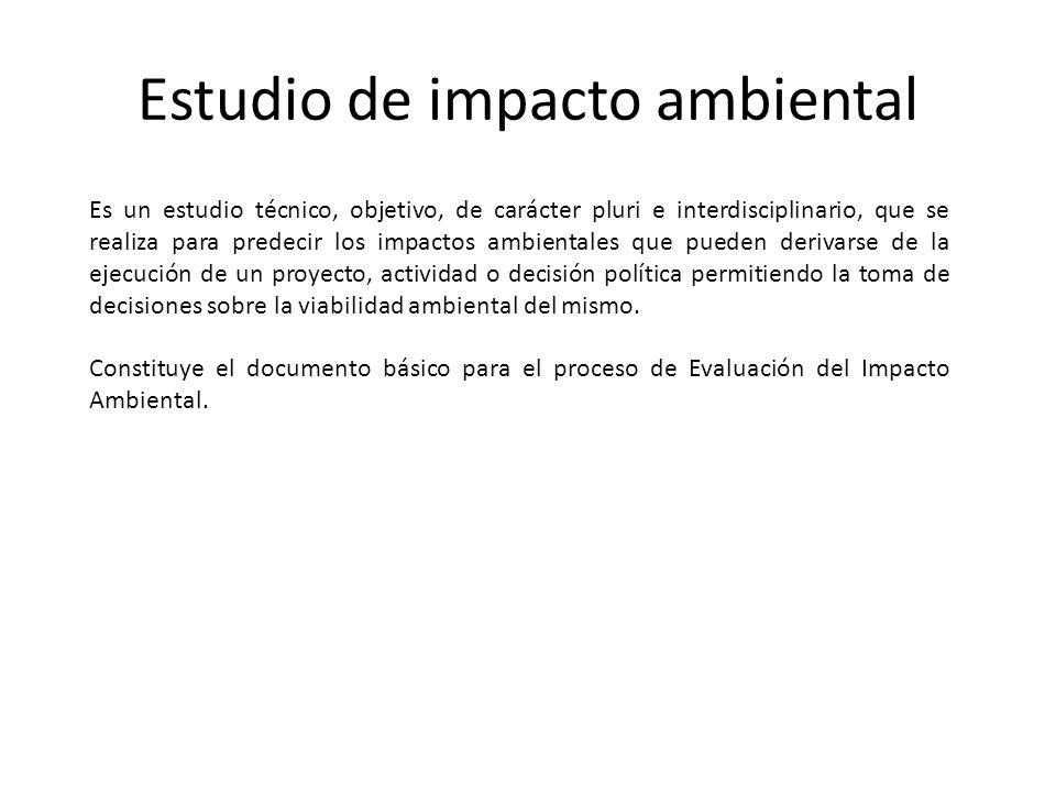 Estudio de impacto ambiental Es un estudio técnico, objetivo, de carácter pluri e interdisciplinario, que se realiza para predecir los impactos ambien