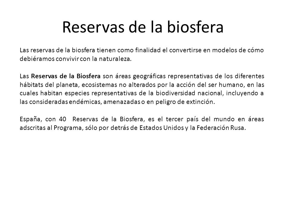 Reservas de la biosfera Las reservas de la biosfera tienen como finalidad el convertirse en modelos de cómo debiéramos convivir con la naturaleza. Las