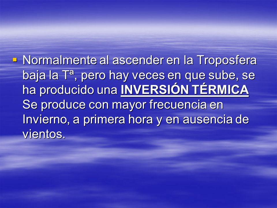 Normalmente al ascender en la Troposfera baja la Tª, pero hay veces en que sube, se ha producido una INVERSIÓN TÉRMICA Se produce con mayor frecuencia