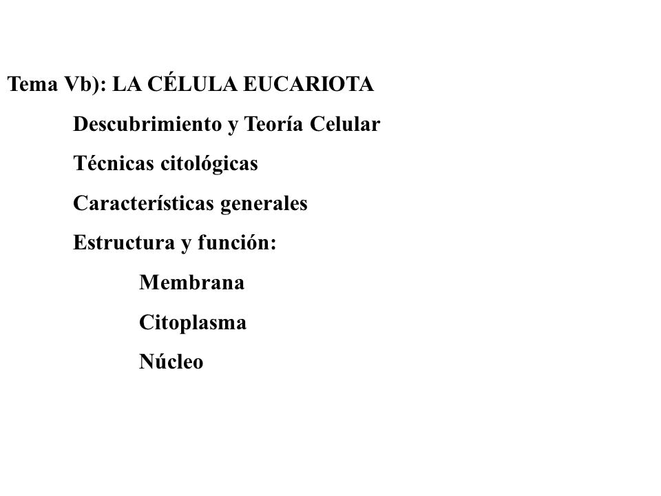 Tema Vb): LA CÉLULA EUCARIOTA Descubrimiento y Teoría Celular Técnicas citológicas Características generales Estructura y función: Membrana Citoplasma