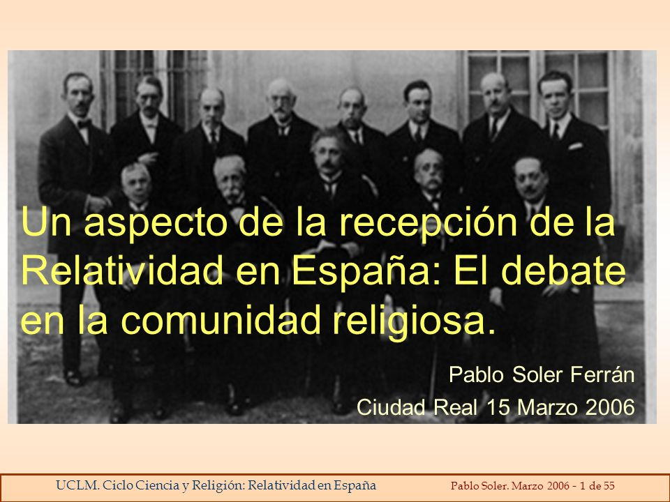 UCLM. Ciclo Ciencia y Religión: Relatividad en España Pablo Soler. Marzo 2006 - 1 de 55 Un aspecto de la recepción de la Relatividad en España: El deb