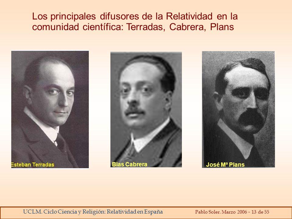 UCLM. Ciclo Ciencia y Religión: Relatividad en España Pablo Soler. Marzo 2006 - 13 de 55 Los principales difusores de la Relatividad en la comunidad c