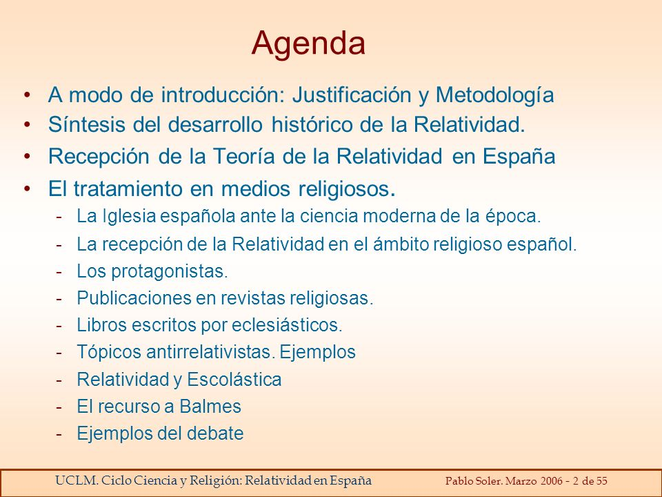UCLM. Ciclo Ciencia y Religión: Relatividad en España Pablo Soler. Marzo 2006 - 2 de 55 Agenda A modo de introducción: Justificación y Metodología Sín