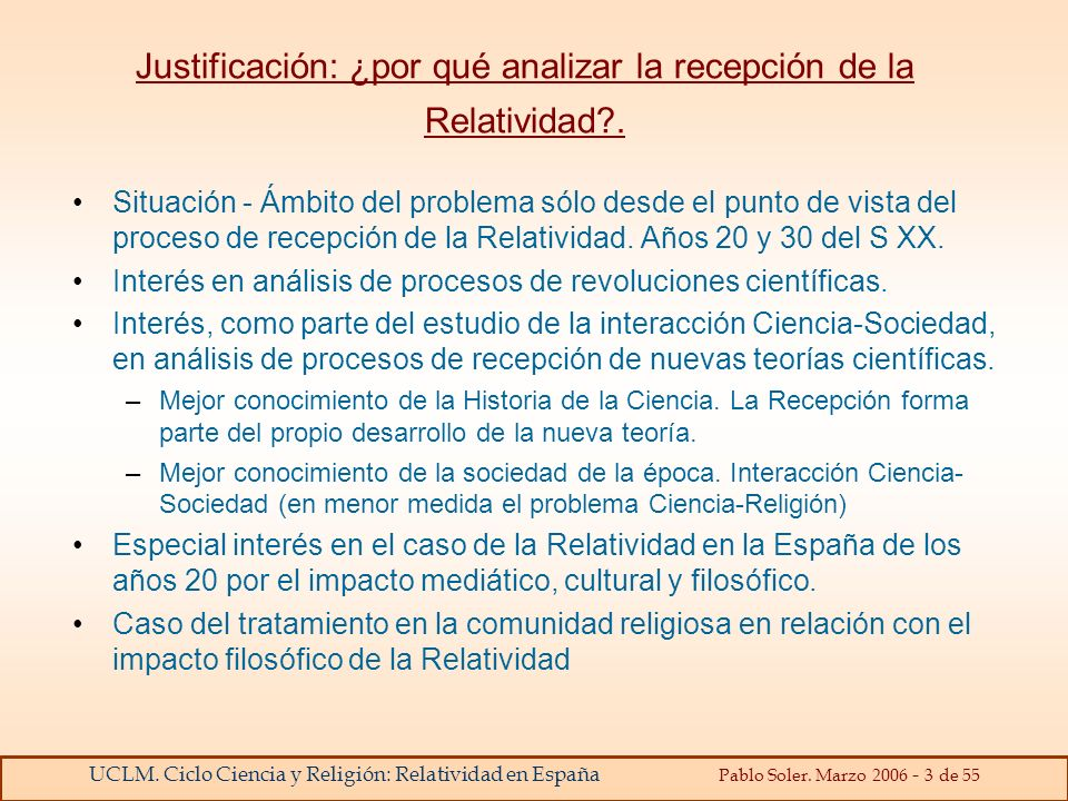 UCLM. Ciclo Ciencia y Religión: Relatividad en España Pablo Soler. Marzo 2006 - 3 de 55 Justificación: ¿por qué analizar la recepción de la Relativida