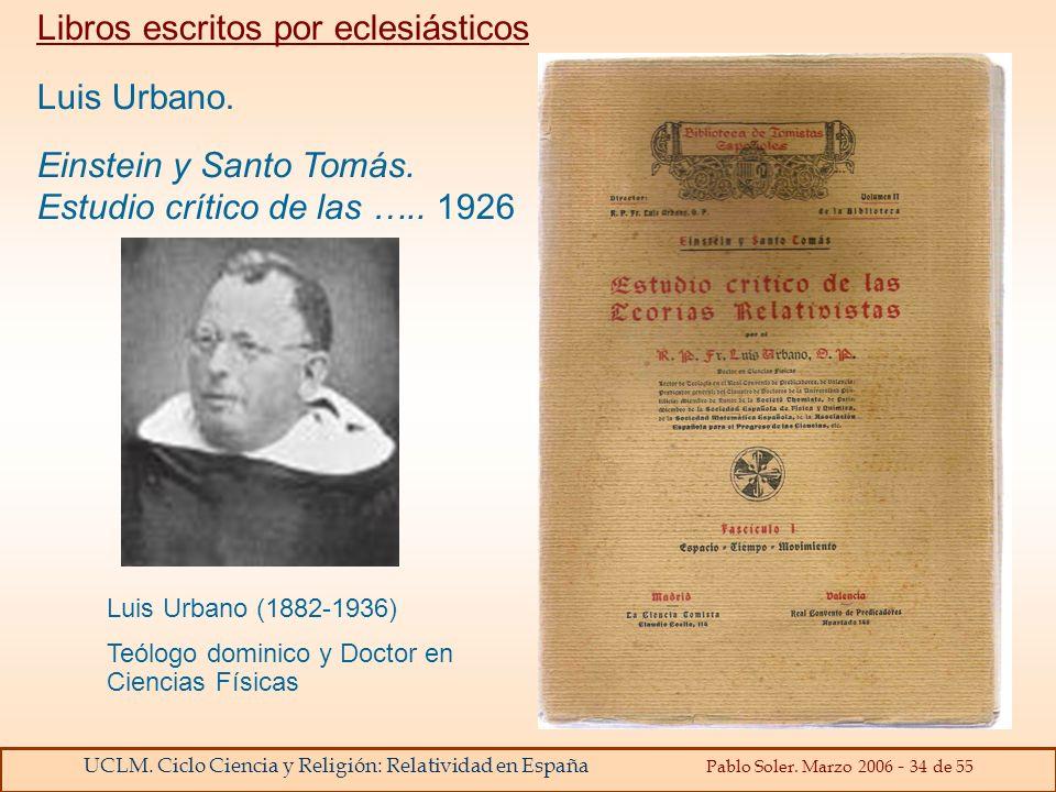 UCLM. Ciclo Ciencia y Religión: Relatividad en España Pablo Soler. Marzo 2006 - 34 de 55 Libros escritos por eclesiásticos Luis Urbano. Einstein y San