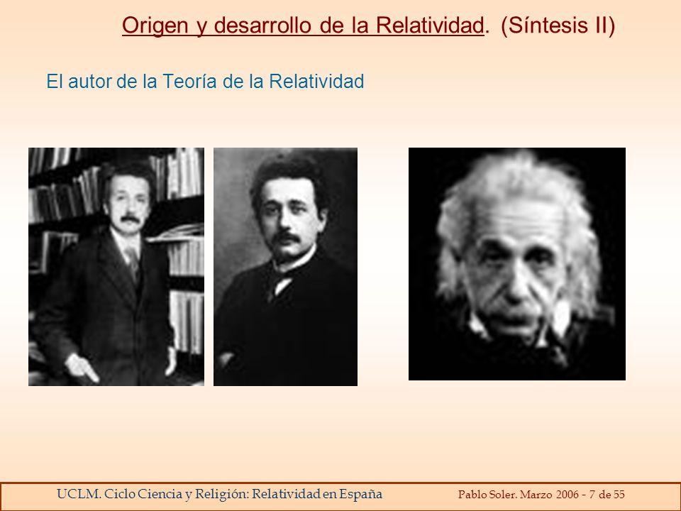 UCLM. Ciclo Ciencia y Religión: Relatividad en España Pablo Soler. Marzo 2006 - 7 de 55 Origen y desarrollo de la Relatividad. (Síntesis II) El autor