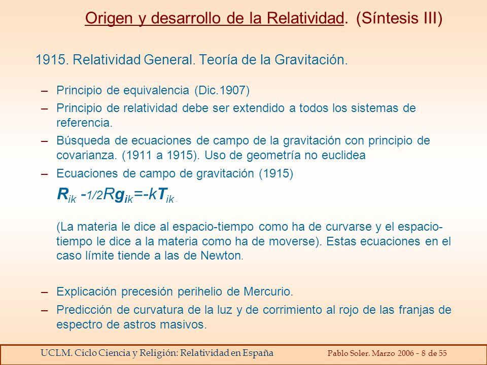 UCLM. Ciclo Ciencia y Religión: Relatividad en España Pablo Soler. Marzo 2006 - 8 de 55 Origen y desarrollo de la Relatividad. (Síntesis III) 1915. Re