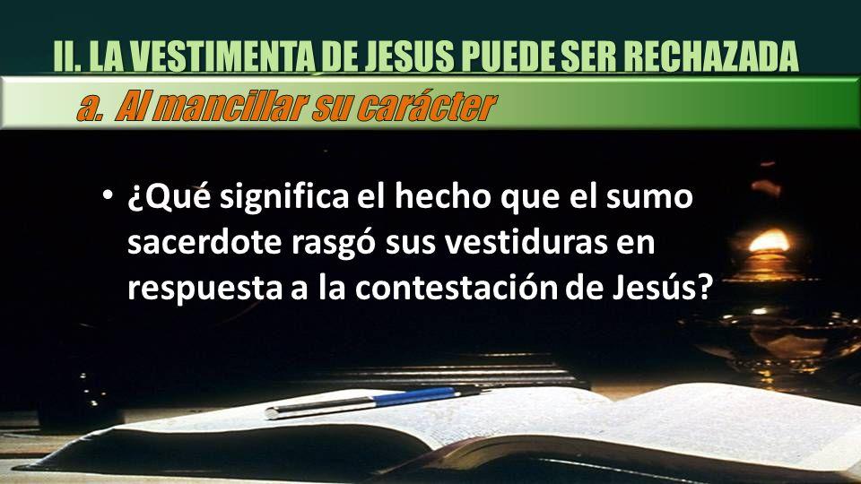 ¿Qué significa el hecho que el sumo sacerdote rasgó sus vestiduras en respuesta a la contestación de Jesús? II. LA VESTIMENTA DE JESUS PUEDE SER RECHA