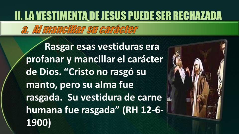 Rasgar esas vestiduras era profanar y mancillar el carácter de Dios. Cristo no rasgó su manto, pero su alma fue rasgada. Su vestidura de carne humana