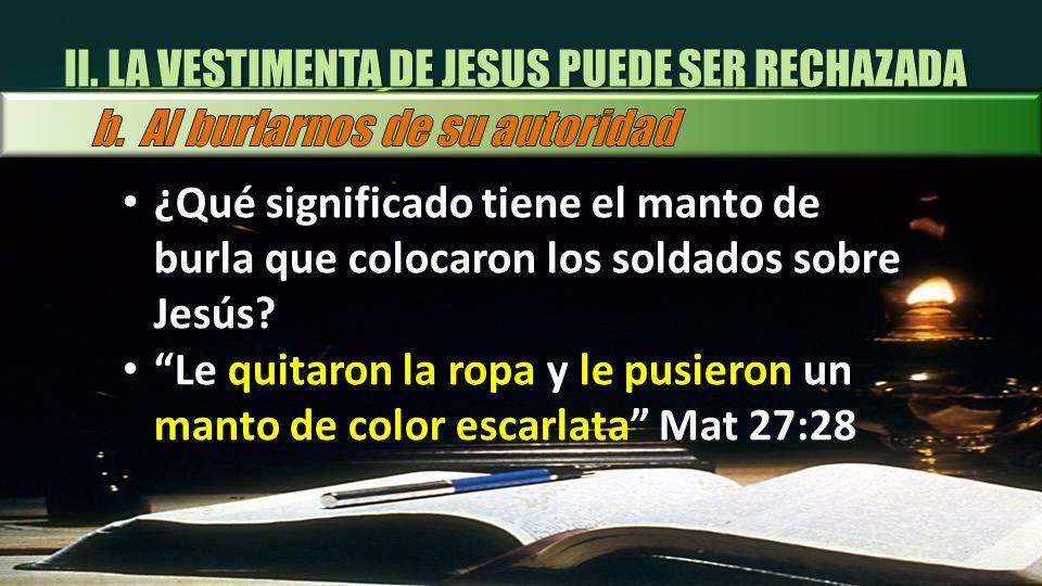 ¿Qué significado tiene el manto de burla que colocaron los soldados sobre Jesús? Le quitaron la ropa y le pusieron un manto de color escarlata Mat 27:
