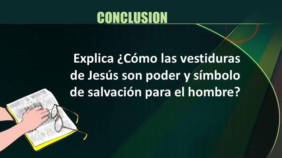 Explica ¿Cómo las vestiduras de Jesús son poder y símbolo de salvación para el hombre? CONCLUSION