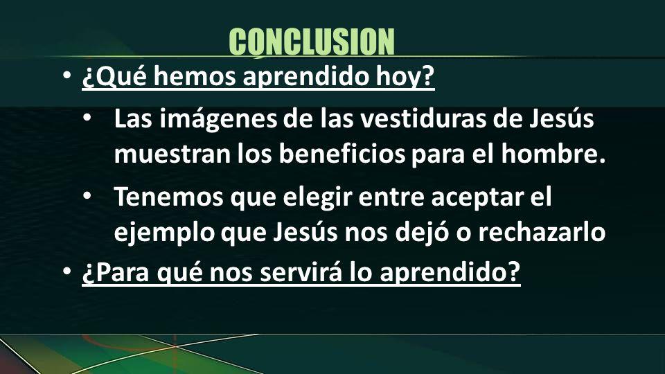 ¿Qué hemos aprendido hoy? Las imágenes de las vestiduras de Jesús muestran los beneficios para el hombre. Tenemos que elegir entre aceptar el ejemplo