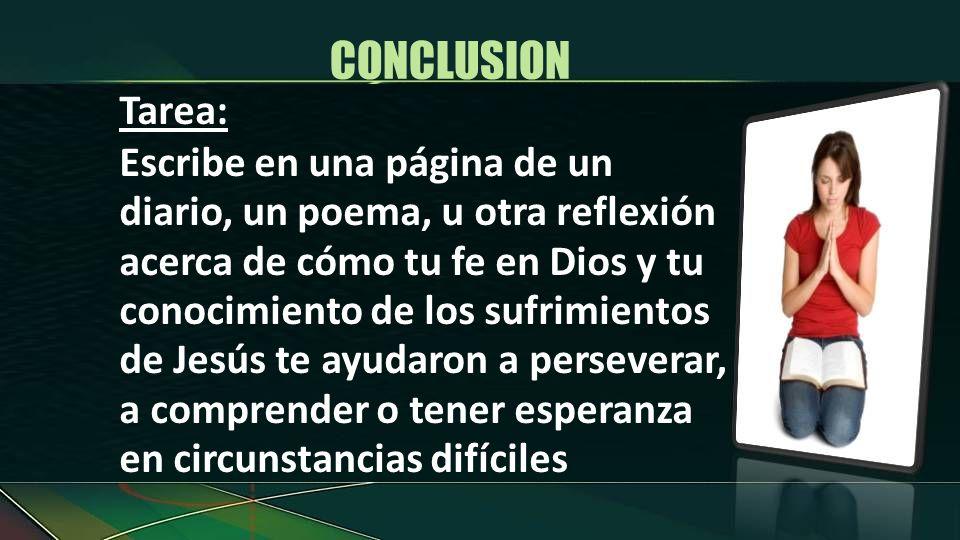 Tarea: Escribe en una página de un diario, un poema, u otra reflexión acerca de cómo tu fe en Dios y tu conocimiento de los sufrimientos de Jesús te a