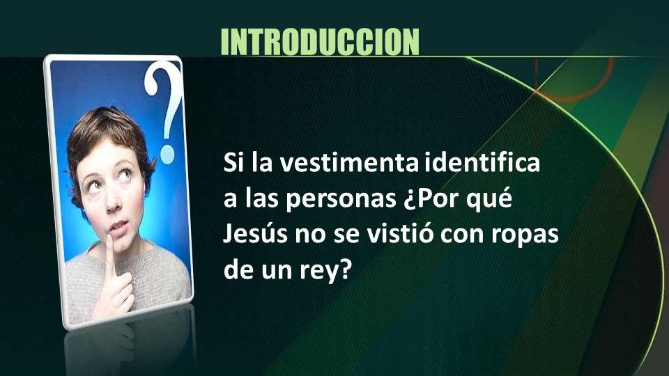 INTRODUCCION Si la vestimenta identifica a las personas ¿Por qué Jesús no se vistió con ropas de un rey?