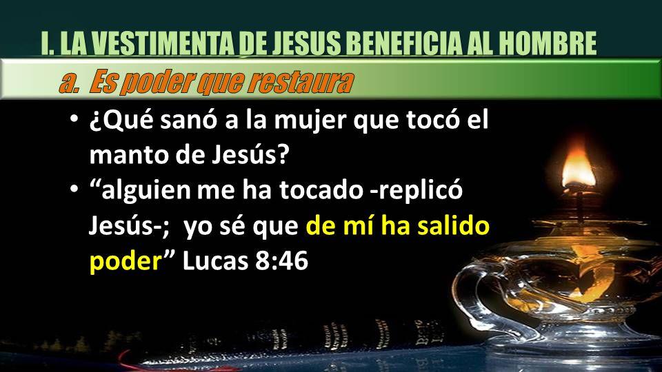 I. LA VESTIMENTA DE JESUS BENEFICIA AL HOMBRE ¿Qué sanó a la mujer que tocó el manto de Jesús? alguien me ha tocado -replicó Jesús-; yo sé que de mí h