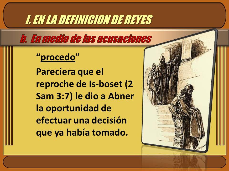 I. EN LA DEFINICION DE REYES procedo Pareciera que el reproche de Is-boset (2 Sam 3:7) le dio a Abner la oportunidad de efectuar una decisión que ya h