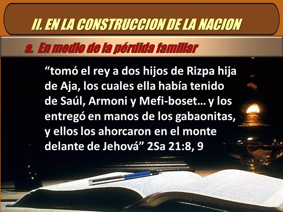 II. EN LA CONSTRUCCION DE LA NACION tomó el rey a dos hijos de Rizpa hija de Aja, los cuales ella había tenido de Saúl, Armoni y Mefi-boset… y los ent