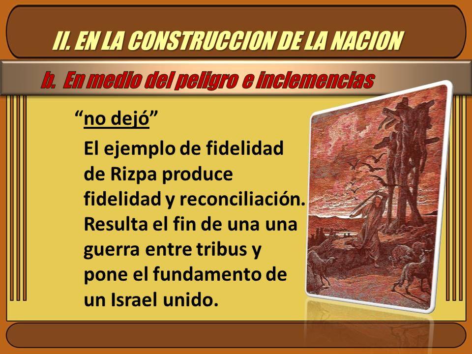 II. EN LA CONSTRUCCION DE LA NACION no dejó El ejemplo de fidelidad de Rizpa produce fidelidad y reconciliación. Resulta el fin de una una guerra entr
