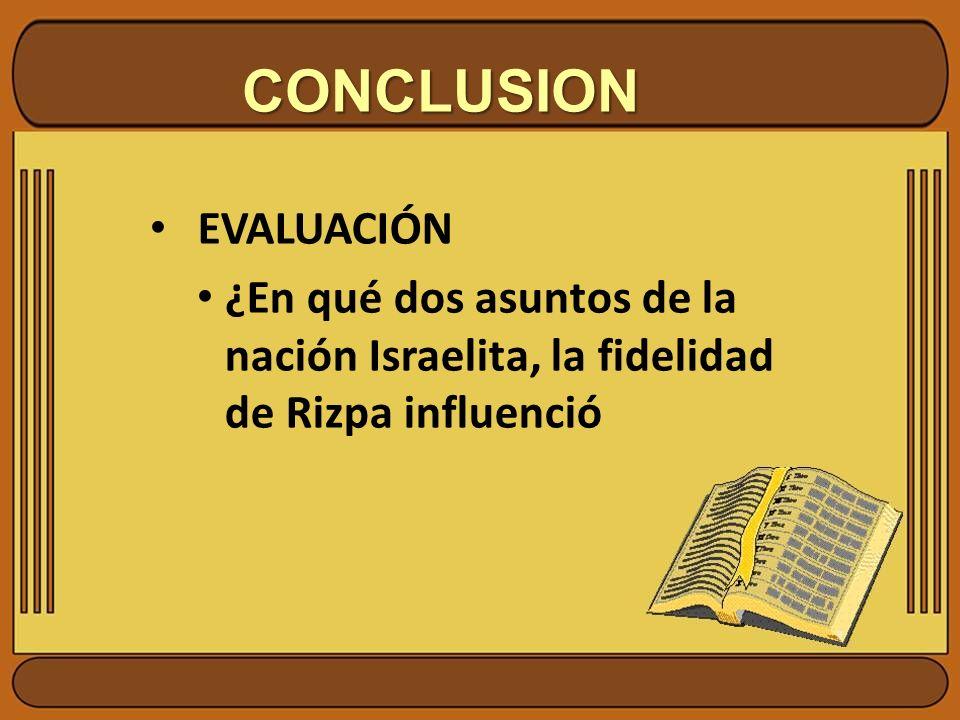CONCLUSION EVALUACIÓN ¿En qué dos asuntos de la nación Israelita, la fidelidad de Rizpa influenció