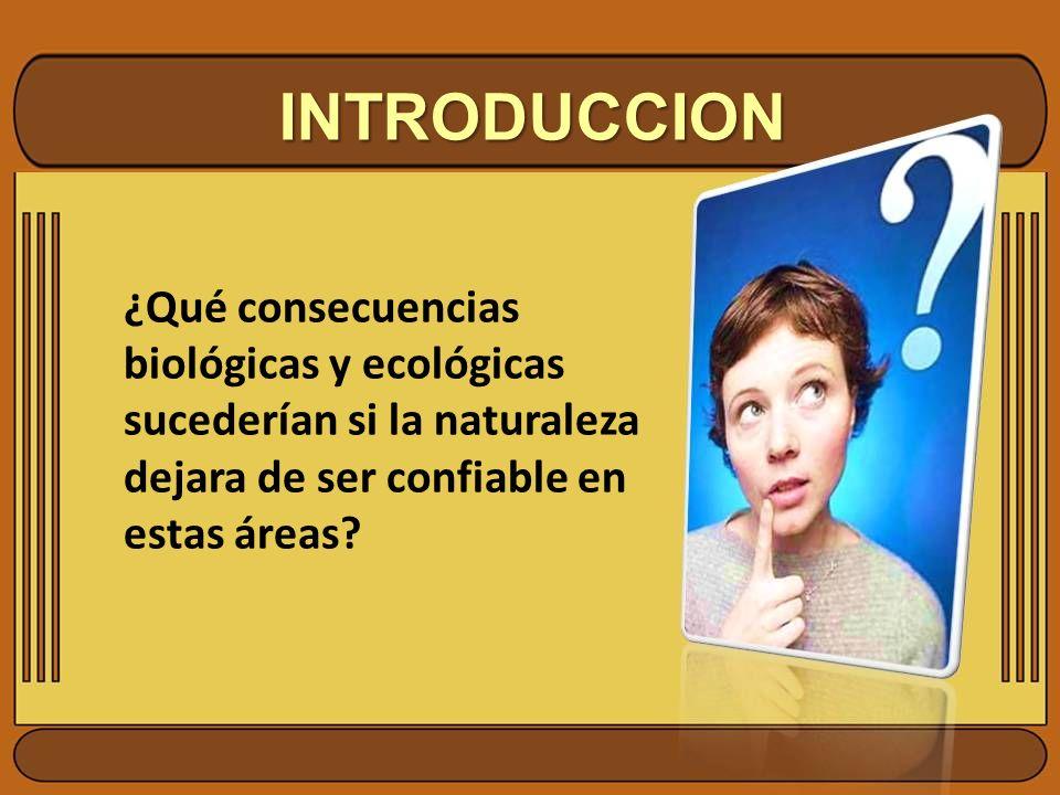 INTRODUCCION ¿Qué consecuencias biológicas y ecológicas sucederían si la naturaleza dejara de ser confiable en estas áreas?