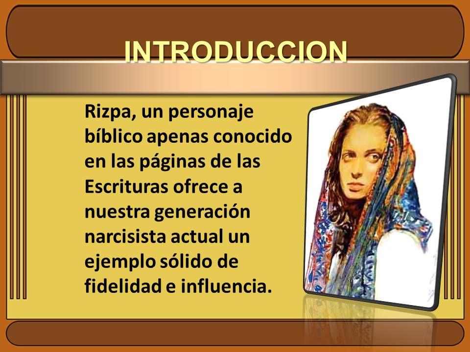 INTRODUCCION Rizpa, un personaje bíblico apenas conocido en las páginas de las Escrituras ofrece a nuestra generación narcisista actual un ejemplo sól