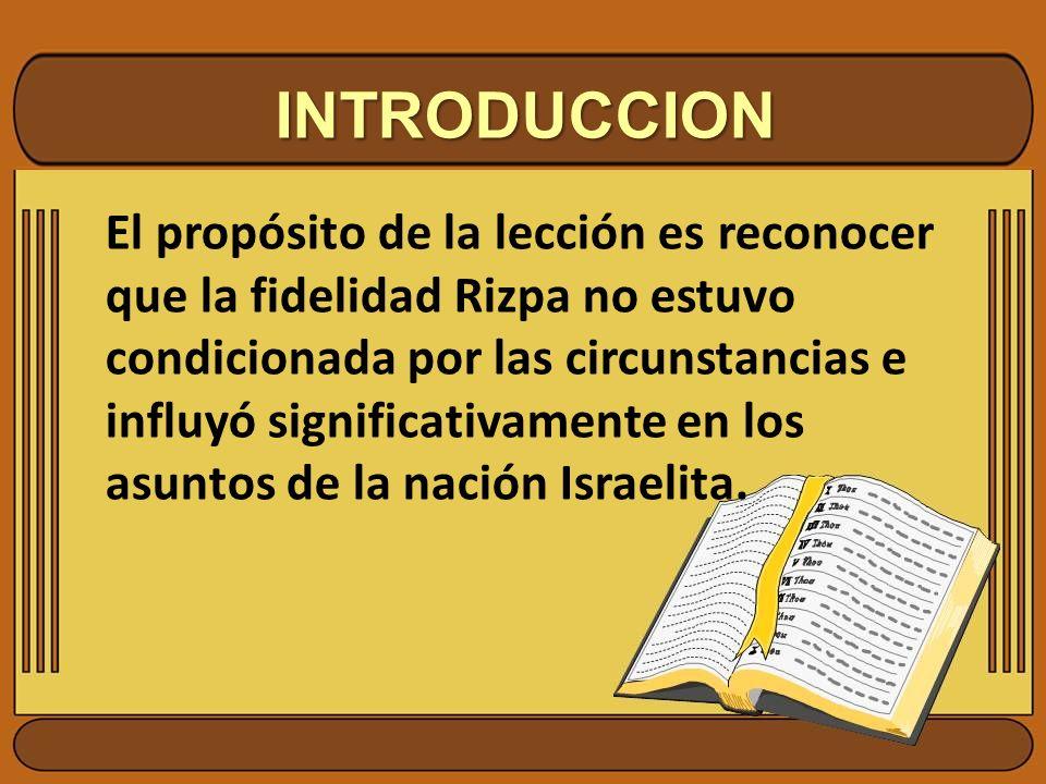 INTRODUCCION El propósito de la lección es reconocer que la fidelidad Rizpa no estuvo condicionada por las circunstancias e influyó significativamente