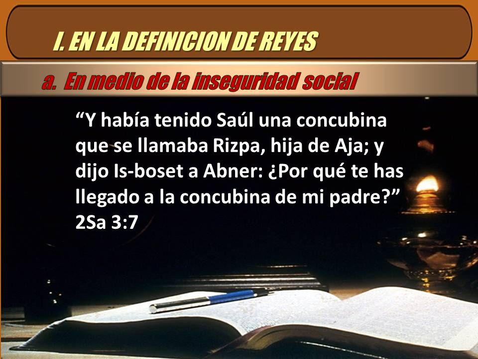 I. EN LA DEFINICION DE REYES Y había tenido Saúl una concubina que se llamaba Rizpa, hija de Aja; y dijo Is-boset a Abner: ¿Por qué te has llegado a l