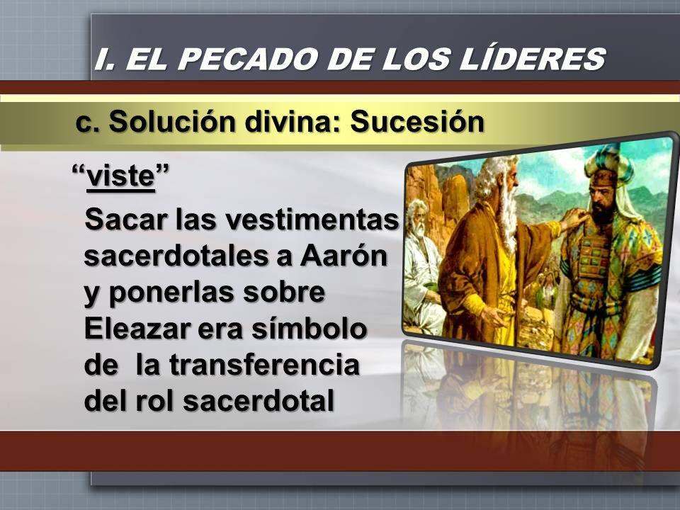 I. EL PECADO DE LOS LÍDERES visteviste Sacar las vestimentas sacerdotales a Aarón y ponerlas sobre Eleazar era símbolo de la transferencia del rol sac