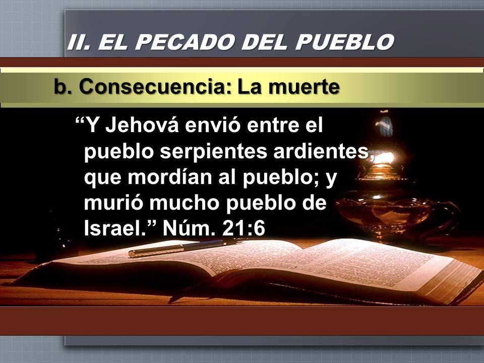 II. EL PECADO DEL PUEBLO Y Jehová envió entre el pueblo serpientes ardientes, que mordían al pueblo; y murió mucho pueblo de Israel. Núm. 21:6 b. Cons