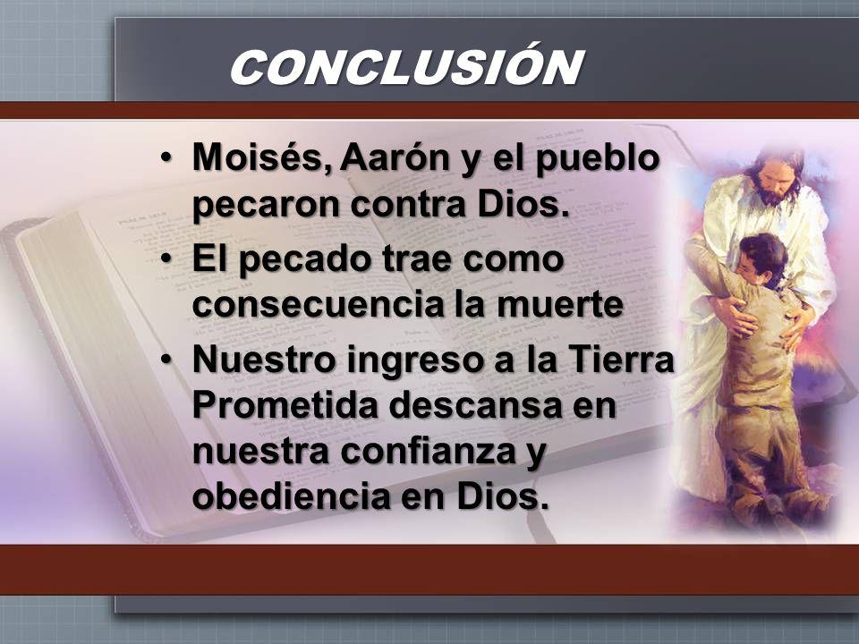 CONCLUSIÓN Moisés, Aarón y el pueblo pecaron contra Dios.Moisés, Aarón y el pueblo pecaron contra Dios. El pecado trae como consecuencia la muerteEl p