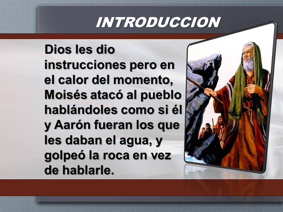 INTRODUCCION Dios les dio instrucciones pero en el calor del momento, Moisés atacó al pueblo hablándoles como si él y Aarón fueran los que les daban e
